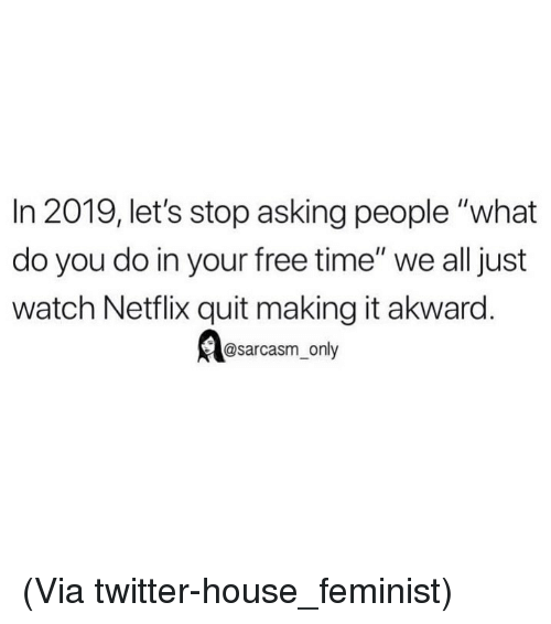 """Funny, Memes, and Netflix: In 2019, let's stop asking people """"what  do you do in your free time"""" we all just  watch Netflix quit making it akward.  @sarcasm_only (Via twitter-house_feminist)"""