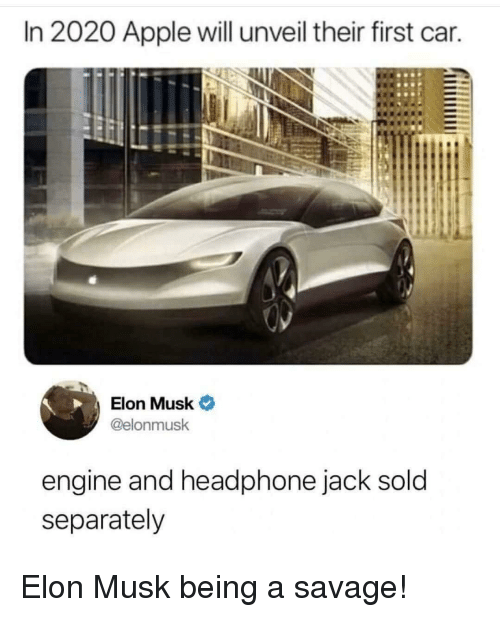 Apple, Savage, and Elon Musk: In 2020 Apple will unveil their first car.  Elon Musk  @elonmusk  engine and headphone jack sold  separately Elon Musk being a savage!