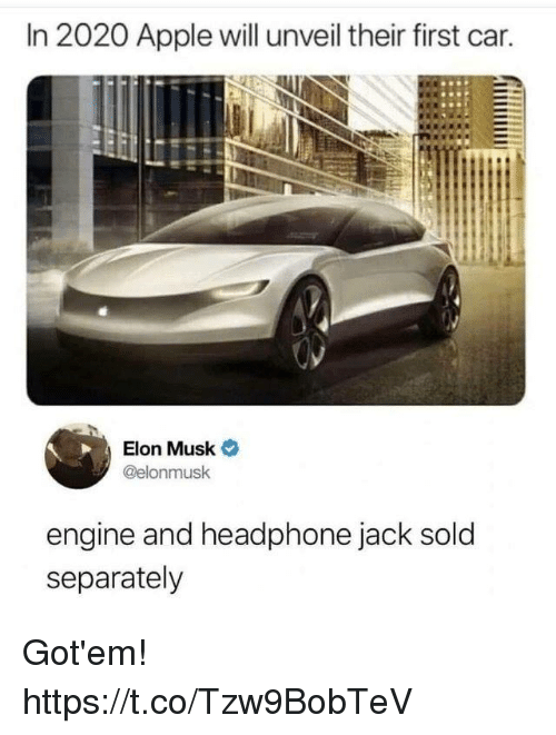 Apple, Funny, and Elon Musk: In 2020 Apple will unveil their first car.  Elon Musk  @elonmusk  engine and headphone jack sold  separately Got'em! https://t.co/Tzw9BobTeV