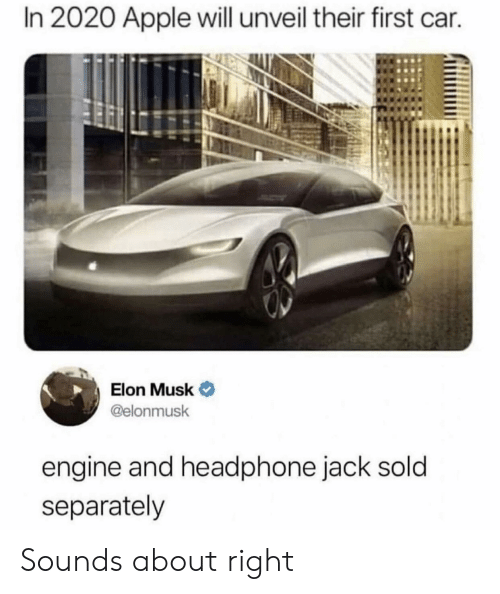 Apple, Elon Musk, and Car: In 2020 Apple will unveil their first car.  Elon Musk  @elonmusk  engine and headphone jack sold  separately Sounds about right