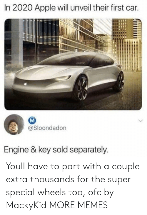 separately: In 2020 Apple will unveil their first car.  @Sloondadon  Engine & key sold separately Youll have to part with a couple extra thousands for the super special wheels too, ofc by MackyKid MORE MEMES