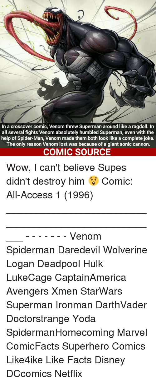 absolution: In a crossover comic, Venom threw Superman around like a ragdoll. In  all several fights Venom absolutely humbled Superman, even with the  help of Spider-Man, Venom made them both look like a complete joke.  The only reason Venom lost was because of a giant sonic cannon.  COMIC SOURCE Wow, I can't believe Supes didn't destroy him 😲 Comic: All-Access 1 (1996) _____________________________________________________ - - - - - - - Venom Spiderman Daredevil Wolverine Logan Deadpool Hulk LukeCage CaptainAmerica Avengers Xmen StarWars Superman Ironman DarthVader Doctorstrange Yoda SpidermanHomecoming Marvel ComicFacts Superhero Comics Like4ike Like Facts Disney DCcomics Netflix