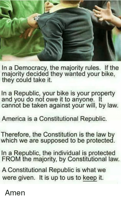 Constitutional Republic: In a Democracy, the majority rules. If the  majority decided they wanted your bike,  they could take it.  In a Republic, your bike is your property  and you do not owe it to anyone  cannot be taken against your will, by law.  America is a Constitutional Republic  Therefore, the Constitution is the law b  which we are supposed to be protecte  In a Republic, the individual is protected  FROM the majority, by Constitutional law.  A Constitutional Republic is what we  were given. t is up to us to keep it. Amen