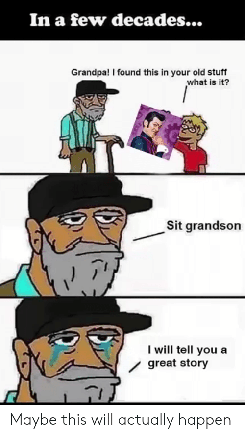 Great Story: In a few decades...  Grandpa! I found this in your old stuff  what is it?  Sit grandson  I will tell you a  / great story Maybe this will actually happen