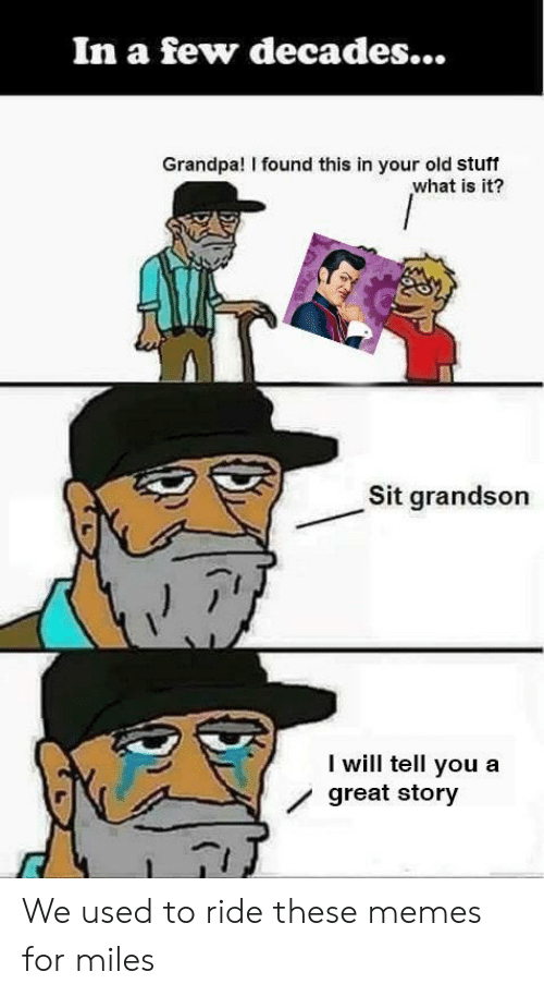 Great Story: In a few decades...  Grandpa! I found this in your old stuff  what is it?  Sit grandson  I will tell you a  / great story We used to ride these memes for miles