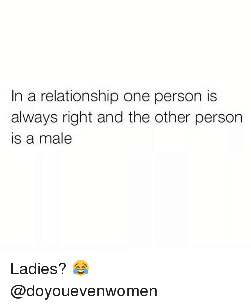 and the others: In a relationship one person is  always right and the other person  is a male Ladies? 😂 @doyouevenwomen