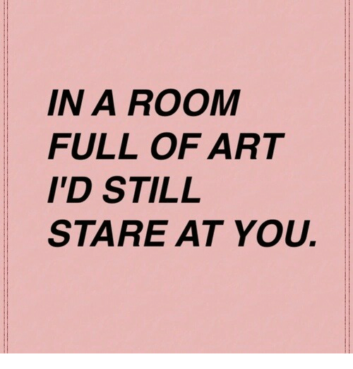 Art, You, and Full: IN A ROOM  FULL OF ART  I'D STIL  STARE AT YOU.