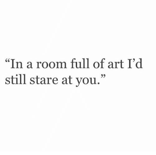 Art, You, and Still: In a room full of art I'd  still stare at you.""