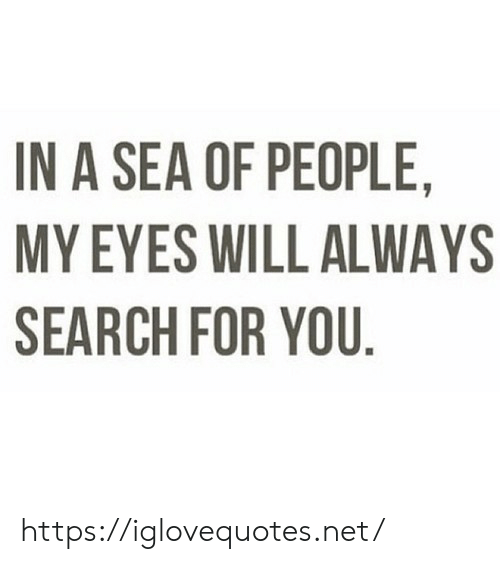 A Sea: IN A SEA OF PEOPLE,  MY EYES WILL ALWAYS  SEARCH FOR YOU. https://iglovequotes.net/
