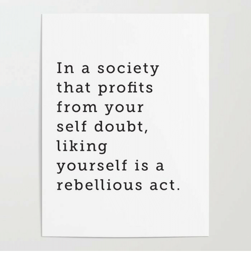 Rebellious: In a society  that profits  from your  self doubt,  liking  yourself is a  rebellious act.