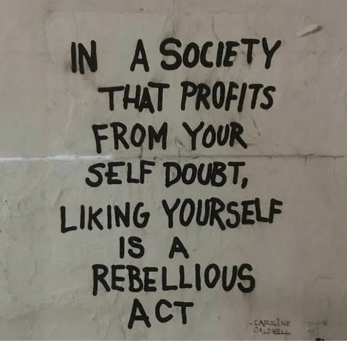 Rebellious: IN A SOCIETY  THAT PROFITS  FROM YOUR  SELF DOUBT,  LIKING YOURSELF  IS A  REBELLIOUS  ACT  CARILINE