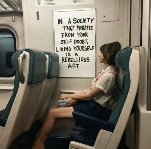 Liking: IN A SocIETY  THAT PROFITS  FROM YOUR  SELF DOUBT,  LIKING YOURSELF  Is A  REBELLIOUS  ACT