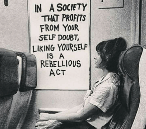 Liking: IN A SoCIETY  THAT PROFITS  FROM YOUR  SELF DOUBT  LIKING YOURSELF  REBELLIOUS  ACT  IS A