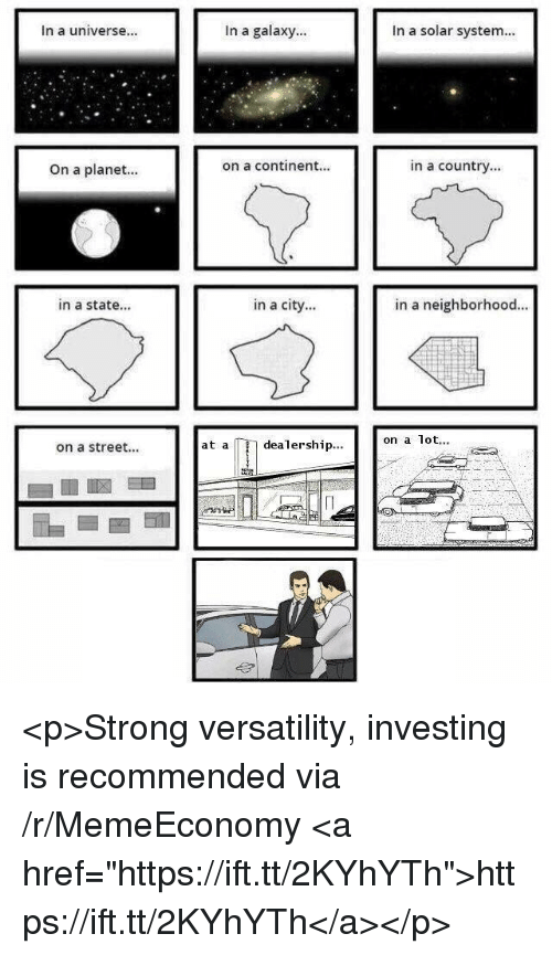 "Solar System, Strong, and Galaxy: In a universe...  In a galaxy...  In a solar system...  On a planet...  on a continent...  in a country...  in a state...  in a city...  in a neighborhood.  on a lot.  at a  dealership..  on a street... <p>Strong versatility, investing is recommended via /r/MemeEconomy <a href=""https://ift.tt/2KYhYTh"">https://ift.tt/2KYhYTh</a></p>"