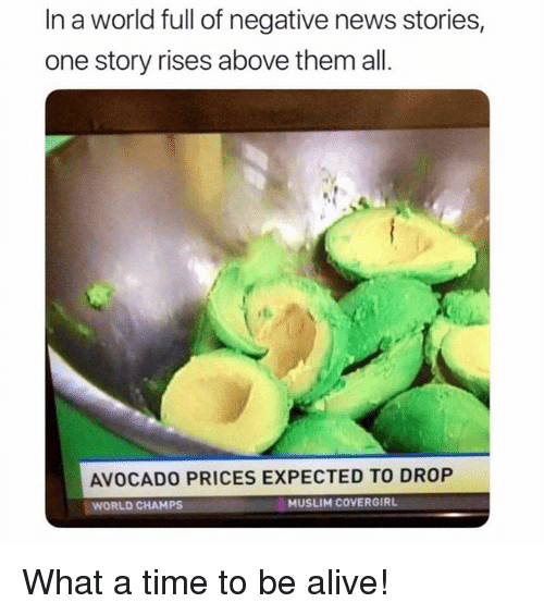 Alive, Memes, and Muslim: In a world full of negative news stories,  one story rises above them all.  AVOCADO PRICES EXPECTED TO DROP  WORLD CHAMPS  MUSLIM COVERGIRL What a time to be alive!