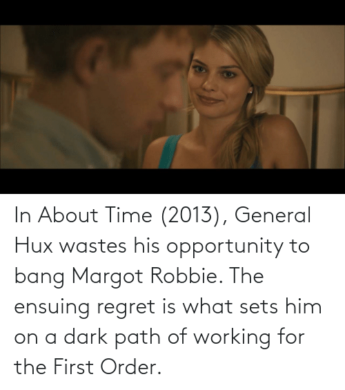 Robbie: In About Time (2013), General Hux wastes his opportunity to bang Margot Robbie. The ensuing regret is what sets him on a dark path of working for the First Order.