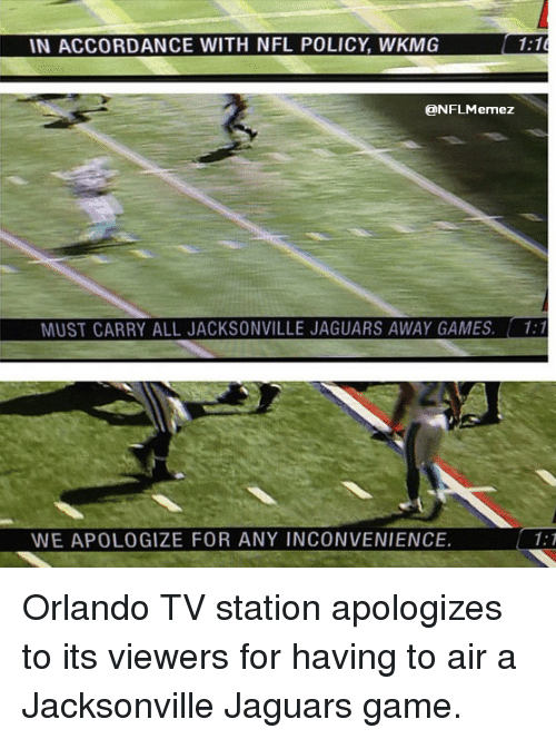 Nfl, Game, and Games: IN ACCORDANCE WITH NFL POLICY WKMG  1:1  3DNFLMemezt  MUST CARRY ALL JACKSONVILLE JAGUARS AWAY GAMES. 1:1  WE APOLOGIZE FOR ANY INCONVENIENCE.  1: T Orlando TV station apologizes to its viewers for having to air a Jacksonville Jaguars game.