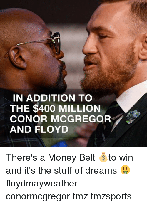 Conor McGregor, Memes, and Money: IN ADDITION TO  THE $400 MILLION  CONOR MCGREGOR  AND FLOYD There's a Money Belt 💰to win and it's the stuff of dreams 🤑 floydmayweather conormcgregor tmz tmzsports