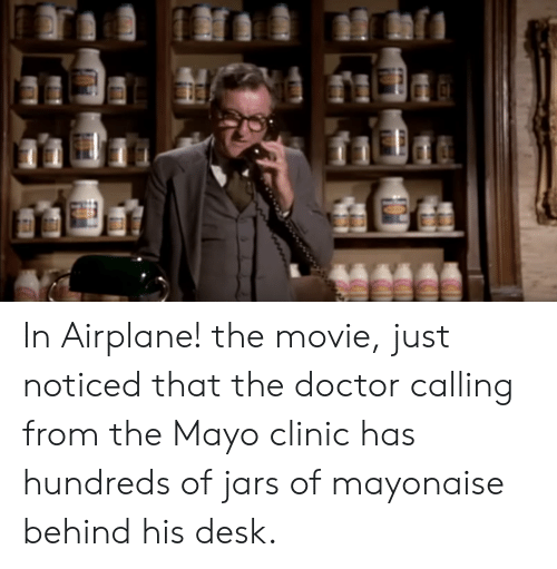Doctor, Airplane, and Desk: In Airplane! the movie, just noticed that the doctor calling from the Mayo clinic has hundreds of jars of mayonaise behind his desk.