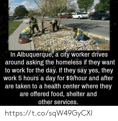 Food, Homeless, and Taken: In Albuquerque, a city worker drives  around asking the homeless if they want  to work for the day. If they say yes, they  work 5 hours a day for $9/hour and after  are taken to a health center where they  are offered food, shelter and  other services. https://t.co/sqW49GyCXl