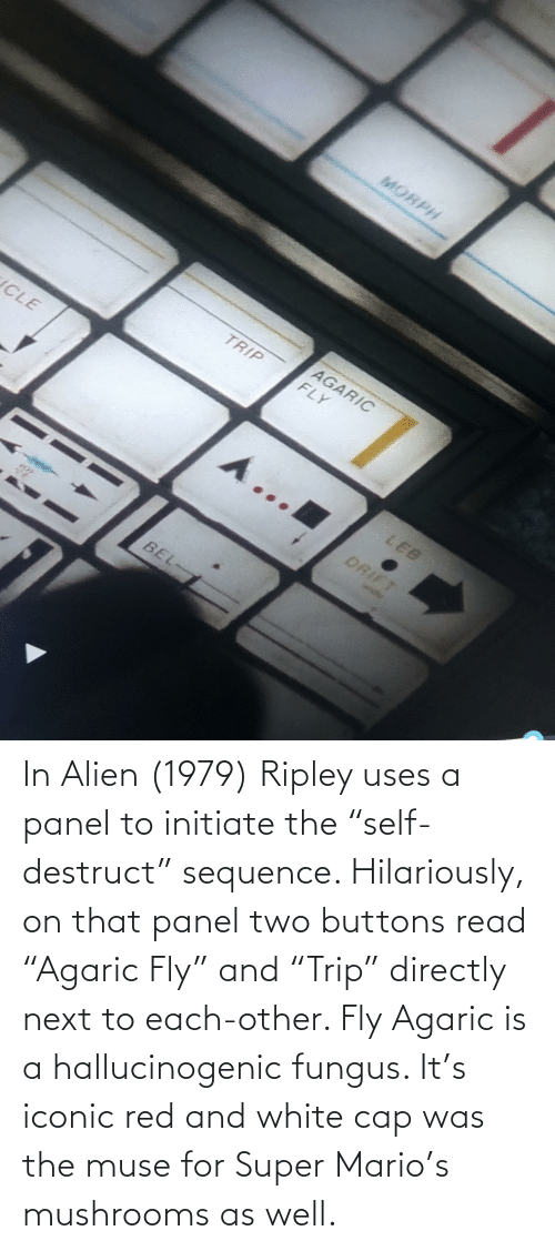 "Mario: In Alien (1979) Ripley uses a panel to initiate the ""self-destruct"" sequence. Hilariously, on that panel two buttons read ""Agaric Fly"" and ""Trip"" directly next to each-other. Fly Agaric is a hallucinogenic fungus. It's iconic red and white cap was the muse for Super Mario's mushrooms as well."