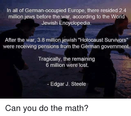 """german government: In all of German-occupied Europe, there resided 2.4  million jews before the war, according to the World  Jewish Encyclopedia  After the war, 3.8 million jewish """"Holocaust Survivors""""  were receiving pensions from the German government.  Tragically, the remaining  6 million were lost.  Edgar J. Steele Can you do the math?"""