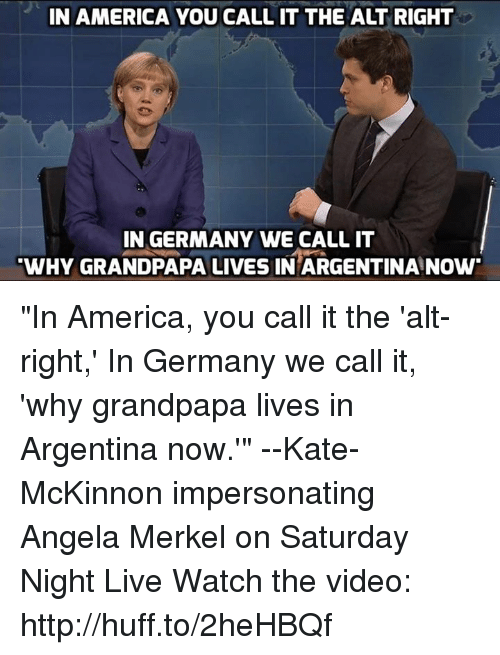 """Impersonable: IN AMERICA YOU CALL IT THE ALT RIGHT  IN GERMANY WE CALL IT  WHY GRANDPAPA LIVES IN ARGENTINA NOW """"In America, you call it the 'alt-right,' In Germany we call it, 'why grandpapa lives in Argentina now.'"""" --Kate-McKinnon impersonating Angela Merkel on Saturday Night Live  Watch the video: http://huff.to/2heHBQf"""