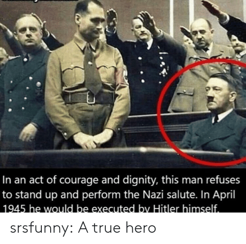 True, Tumblr, and Blog: In an act of courage and dignity, this man refuses  to stand up and perform the Nazi salute. In April  1945 he would be executed by Hitler himself srsfunny:  A true hero