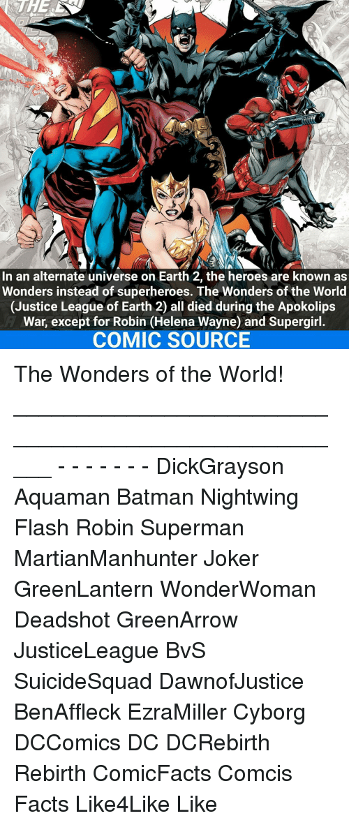 Memes, 🤖, and Flash: In an alternate universe on Earth 2, the heroes are known as  Wonders instead of superheroes. The Wonders of the World  (Justice League of Earth 2) all died during the Apokolips  War, except for Robin (Helena Wayne) and Supergirl.  COMIC SOURCE The Wonders of the World! _____________________________________________________ - - - - - - - DickGrayson Aquaman Batman Nightwing Flash Robin Superman MartianManhunter Joker GreenLantern WonderWoman Deadshot GreenArrow JusticeLeague BvS SuicideSquad DawnofJustice BenAffleck EzraMiller Cyborg DCComics DC DCRebirth Rebirth ComicFacts Comcis Facts Like4Like Like