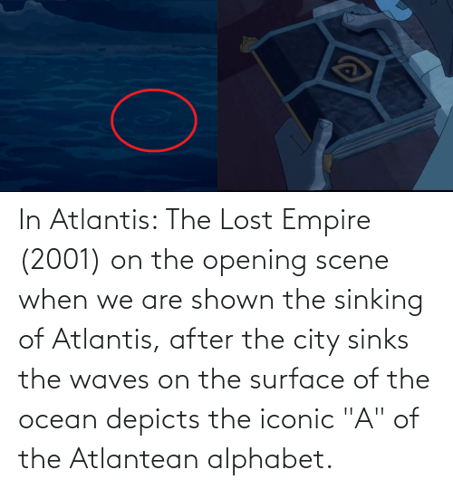 """Waves: In Atlantis: The Lost Empire (2001) on the opening scene when we are shown the sinking of Atlantis, after the city sinks the waves on the surface of the ocean depicts the iconic """"A"""" of the Atlantean alphabet."""