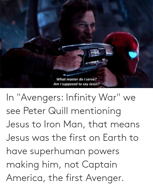 """powers: In """"Avengers: Infinity War"""" we see Peter Quill mentioning Jesus to Iron Man, that means Jesus was the first on Earth to have superhuman powers making him, not Captain America, the first Avenger."""