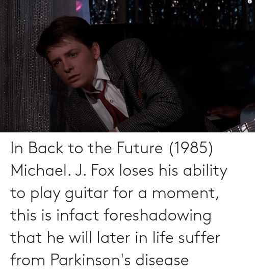 disease: In Back to the Future (1985) Michael. J. Fox loses his ability to play guitar for a moment, this is infact foreshadowing that he will later in life suffer from Parkinson's disease