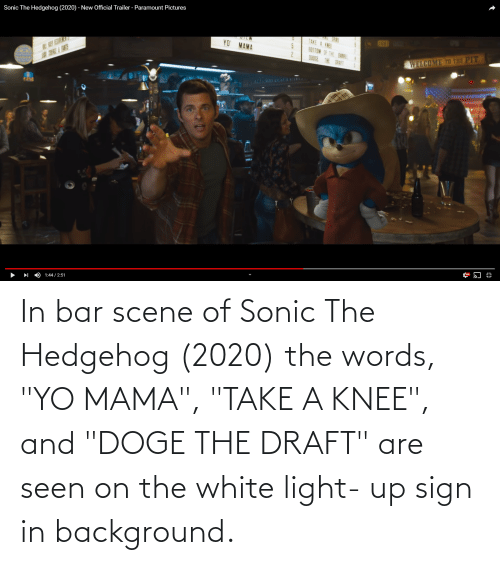 "Take A Knee: In bar scene of Sonic The Hedgehog (2020) the words, ""YO MAMA"", ""TAKE A KNEE"", and ""DOGE THE DRAFT"" are seen on the white light- up sign in background."