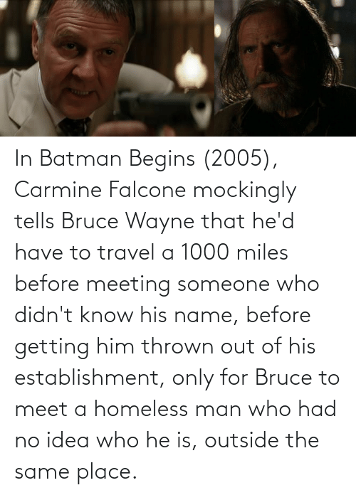 homeless man: In Batman Begins (2005), Carmine Falcone mockingly tells Bruce Wayne that he'd have to travel a 1000 miles before meeting someone who didn't know his name, before getting him thrown out of his establishment, only for Bruce to meet a homeless man who had no idea who he is, outside the same place.