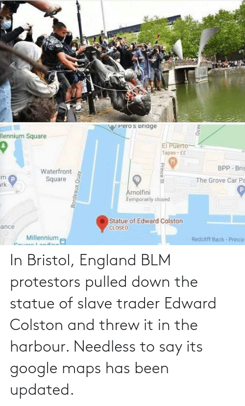 Its: In Bristol, England BLM protestors pulled down the statue of slave trader Edward Colston and threw it in the harbour. Needless to say its google maps has been updated.