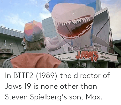 none: In BTTF2 (1989) the director of Jaws 19 is none other than Steven Spielberg's son, Max.