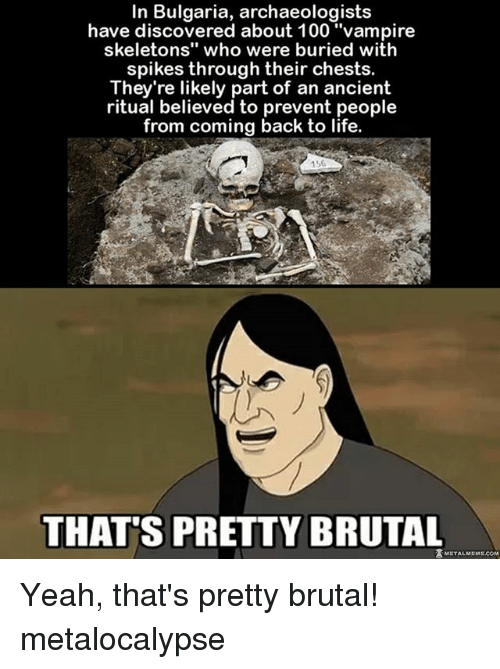 """Pretty Brutal: In Bulgaria, archaeologists  have discovered about 100 """"vampire  skeletons"""" who were buried with  spikes through their chests.  They're likely part of an ancient  ritual believed to prevent people  from coming back to life.  156  THATS PRETTY BRUTAL  ZMETALMEM Yeah, that's pretty brutal! metalocalypse"""