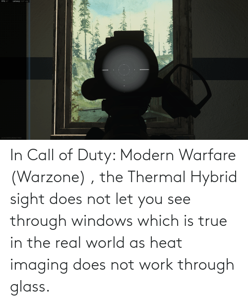 real world: In Call of Duty: Modern Warfare (Warzone) , the Thermal Hybrid sight does not let you see through windows which is true in the real world as heat imaging does not work through glass.