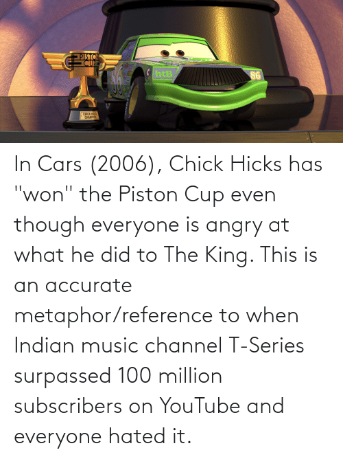 """Metaphor: In Cars (2006), Chick Hicks has """"won"""" the Piston Cup even though everyone is angry at what he did to The King. This is an accurate metaphor/reference to when Indian music channel T-Series surpassed 100 million subscribers on YouTube and everyone hated it."""
