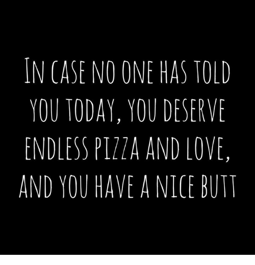 Butt, Dank, and Love: IN CASE NO ONE HAS TOLD  YOU TODAY, YOU DESERVE  ENDLESS PIZZA AND LOVE,  AND YOU HAVE A NICE BUTT