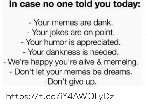 Memeing: In case no one told you today:  - Your memes are dank.  - Your jokes are on point.  - Your humor is appreciated.  - Your dankness is needed.  -We're happy you're alive & memeing.  Don't let your memes be dreams  -Don't give up. https://t.co/iY4AWOLyDz