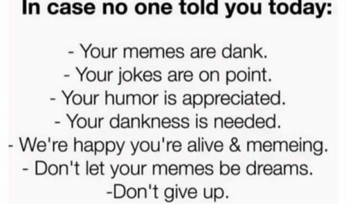 Alive, Dank, and Memes: In case no one told you today:  Your memes are dank.  - Your jokes are on point.  - Your humor is appreciated  Your dankness is needed  We're happy you're alive & memeing.  Don't let your memes be dreams.  Don't give up.