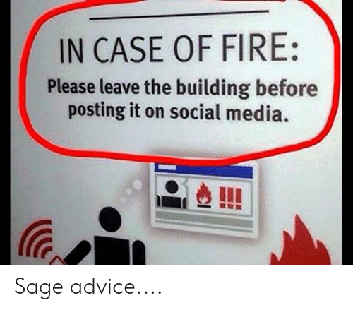 Sage: IN CASE OF FIRE:  Please leave the building before  posting it on social media. Sage advice....