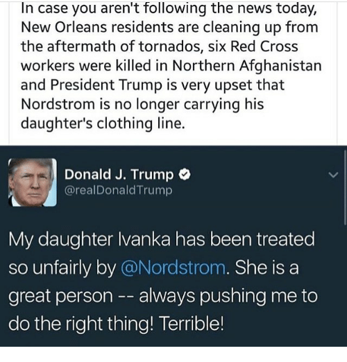 Nordstrom: In case you aren't following the news today,  New Orleans residents are cleaning up from  the aftermath of tornados, six Red Cross  workers were killed in Northern Afghanistan  and President Trump is very upset that  Nordstrom is no longer carrying his  daughter's clothing line.  Donald J. Trump  @realDonald Trump  My daughter Ivanka has been treated  so unfairly by @Nordstrom  She is a  great person always pushing me to  do the right thing! Terrible!