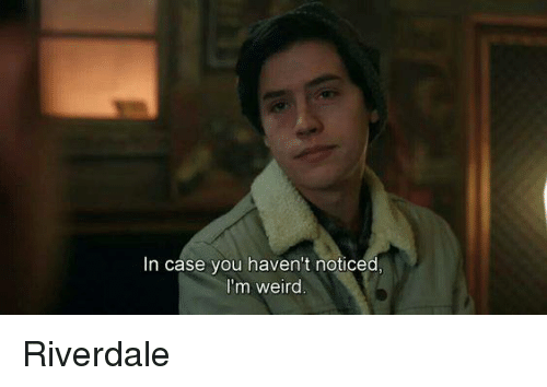 riverdale: In case you haven't noticed  I'm weird Riverdale