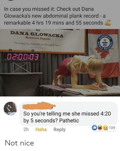 Plank: In case you missed it: Check out Dana  Glowacka's new abdominal plank record - a  remarkable 4 hrs 19 mins and 55 seconds  BY  DANA GLOWACKA  Montreal, Canada  CUINNESS  The Ening Line.. Find Yurs,Get Thee d B  RECORD  02:00:03  So you're telling me she missed 4:20  by 5 seconds? Pathetic  Haha Reply  2h  109  WORLD Not nice