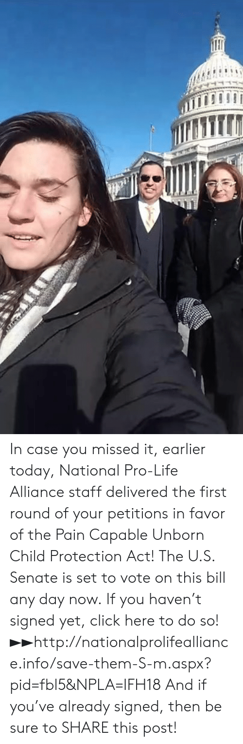 Npla: In case you missed it, earlier today, National Pro-Life Alliance staff delivered the first round of your petitions in favor of the Pain Capable Unborn Child Protection Act!  The U.S. Senate is set to vote on this bill any day now.  If you haven't signed yet, click here to do so! ►►http://nationalprolifealliance.info/save-them-S-m.aspx?pid=fbl5&NPLA=IFH18  And if you've already signed, then be sure to SHARE this post!