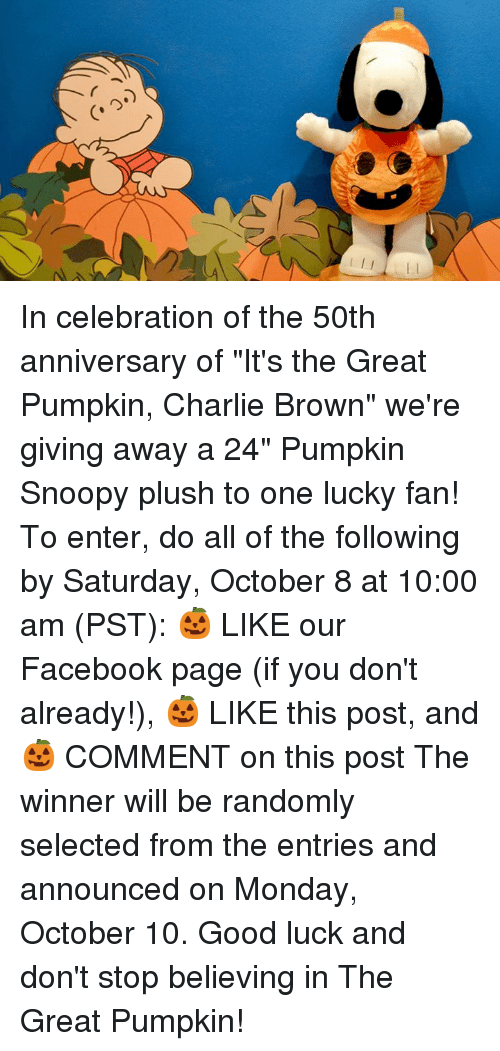 """the great pumpkin charlie brown: In celebration of the 50th anniversary of """"It's the Great Pumpkin, Charlie Brown"""" we're giving away a 24"""" Pumpkin Snoopy plush to one lucky fan!   To enter, do all of the following by Saturday, October 8 at 10:00 am (PST): 🎃 LIKE our Facebook page (if you don't already!), 🎃 LIKE this post, and 🎃 COMMENT on this post   The winner will be randomly selected from the entries and announced on Monday, October 10. Good luck and don't stop believing in The Great Pumpkin!"""