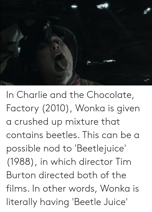 Beetlejuice: In Charlie and the Chocolate, Factory (2010), Wonka is given a crushed up mixture that contains beetles. This can be a possible nod to 'Beetlejuice' (1988), in which director Tim Burton directed both of the films. In other words, Wonka is literally having 'Beetle Juice'