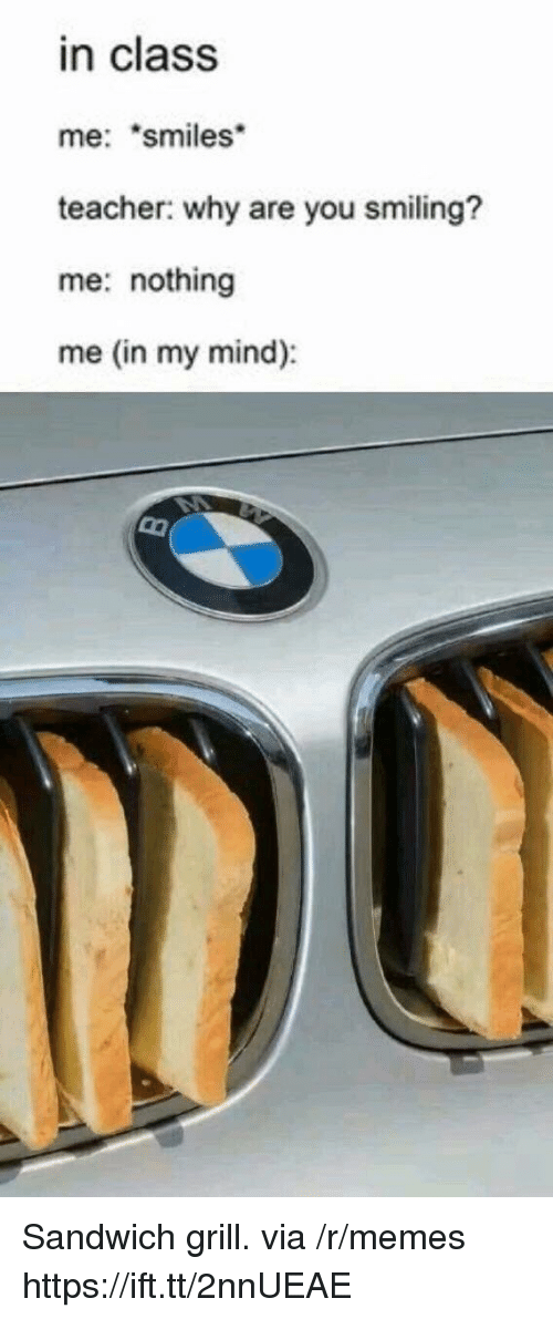 """Memes, Teacher, and Mind: in class  me: """"smiles  teacher: why are you smiling?  me: nothing  me (in my mind): Sandwich grill. via /r/memes https://ift.tt/2nnUEAE"""